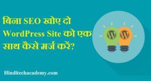 बिना SEO खोए दो WordPress Site को एक साथ कैसे मर्ज करें ?